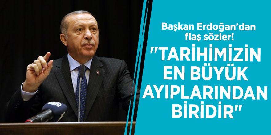 """Başkan Erdoğan'dan flaş sözler! """"Tarihimizin en büyük ayıplarından biridir"""""""
