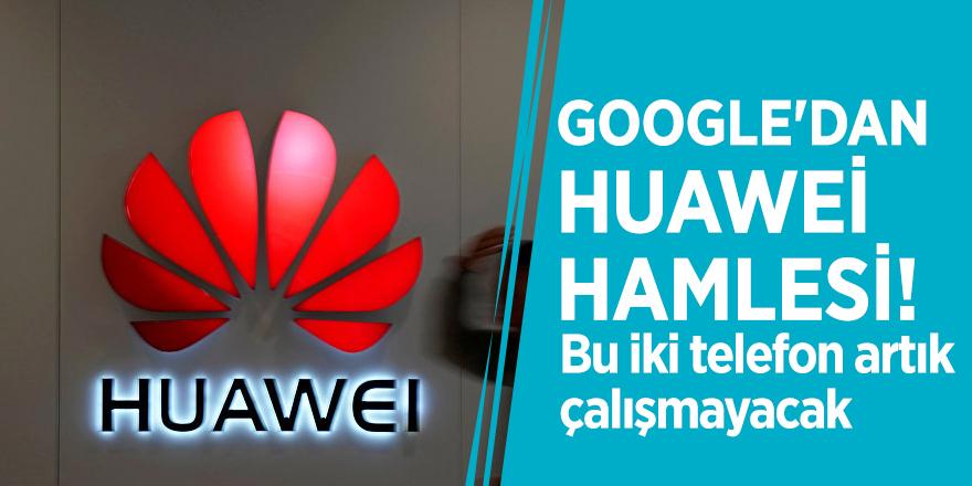 Google'dan, Huawei hamlesi! Bu iki telefon artık çalışmayacak