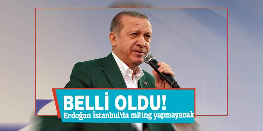 Belli oldu! Erdoğan İstanbul'da miting yapmayacak