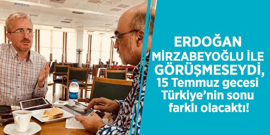 """""""Erdoğan Mirzabeyoğlu ile görüşmeseydi, belki de 15 Temmuz gecesi Türkiye'nin sonu farklı olacaktı!"""""""