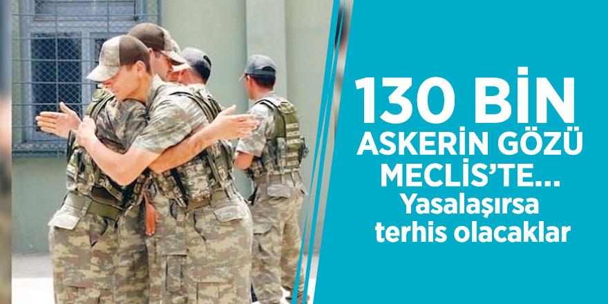 130 bin askerin gözü Meclis'te… Yasalaşırsa terhis olacaklar
