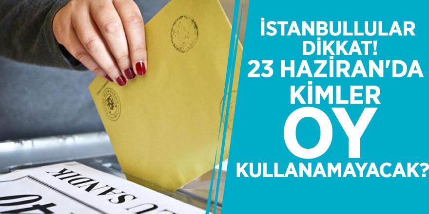 İstanbullular dikkat! 23 Haziran'da kimler oy kullanamayacak?
