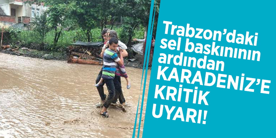 Trabzon'daki sel baskınının ardından Karadeniz'e kritik uyarı!