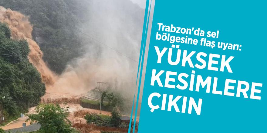 Trabzon'da sel bölgesine flaş uyarı: Yüksek kesimlere çıkın