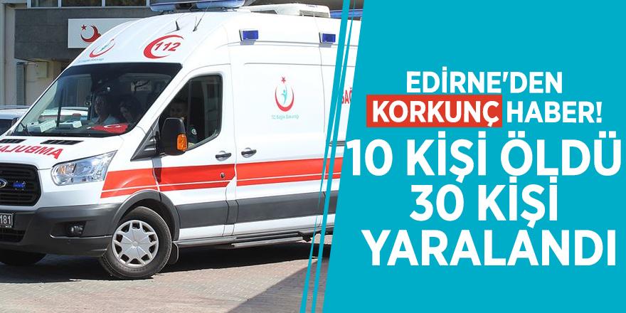 Edirne'den korkunç haber! 10 kişi öldü 30 kişi yaralandı