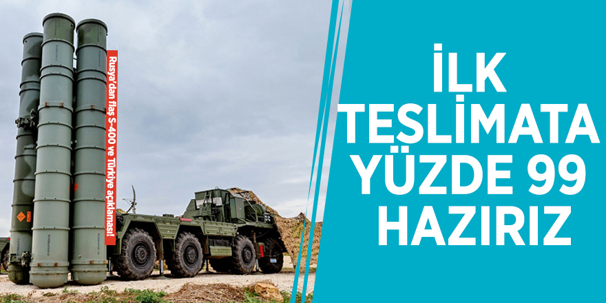 """Rusya'dan flaş S-400 ve Türkiye açıklaması! """"İlk teslimata yüzde 99 hazırız"""""""