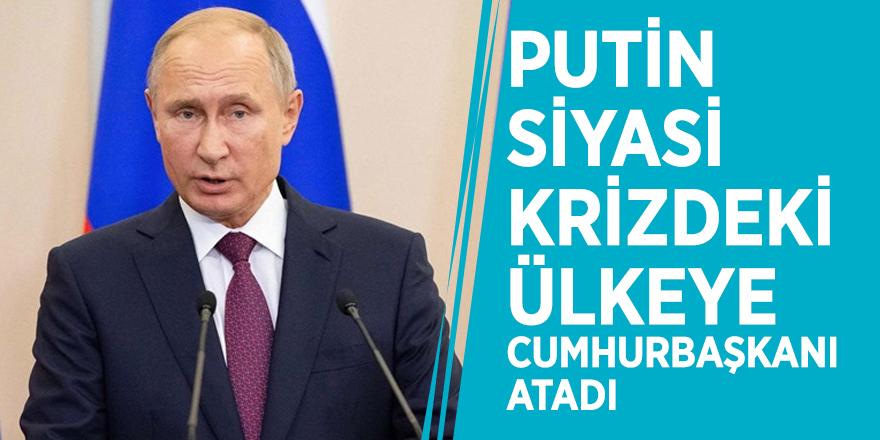 Putin siyasi krizdeki ülkeye cumhurbaşkanı atadı