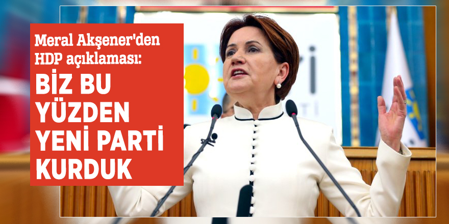 Meral Akşener'den HDP açıklaması: Biz bu yüzden yeni parti kurduk