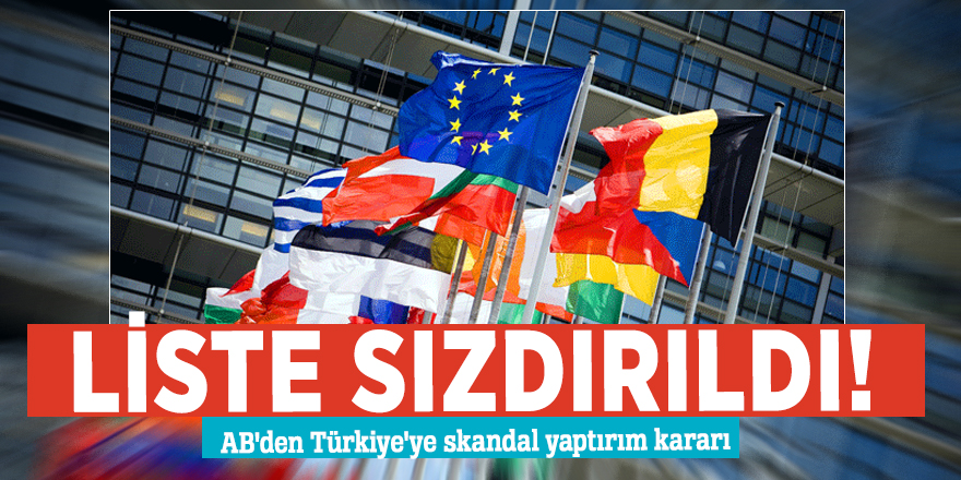 Liste sızdırıldı! AB'den Türkiye'ye skandal yaptırım kararı