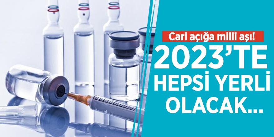 Cari açığa milli aşı! 2023'te hepsi yerli olacak...