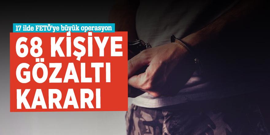 17 ilde FETÖ'ye büyük operasyon! 68 kişiye gözaltı kararı