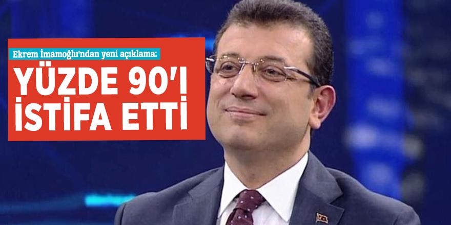 Ekrem İmamoğlu'ndan yeni açıklama: Yüzde 90'ı istifa etti