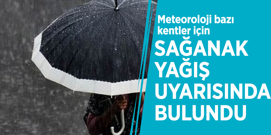 Meteoroloji bazı kentler için sağanak yağış uyarısında bulundu