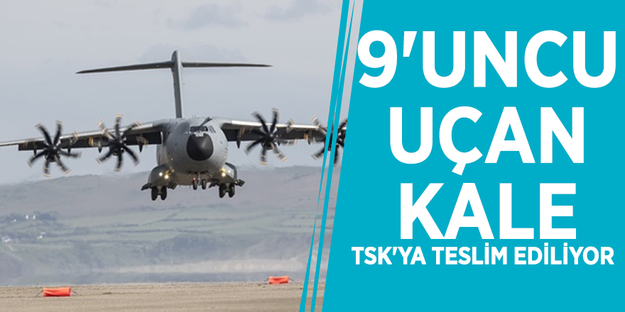 9'uncu uçan kale TSK'ya teslim ediliyor