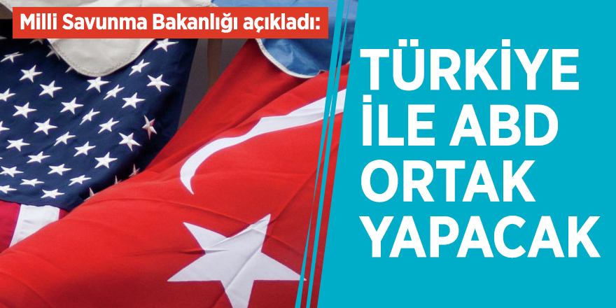 Milli Savunma Bakanlığı açıkladı: Türkiye ile ABD ortak yapacak