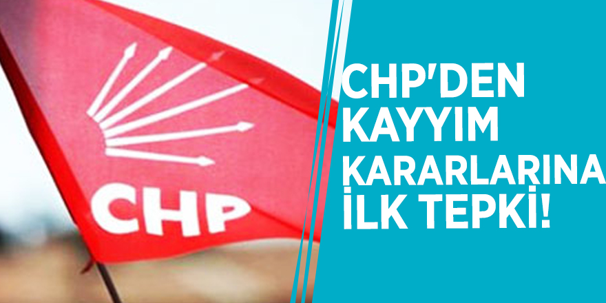 CHP'den kayyım kararlarına ilk tepki!