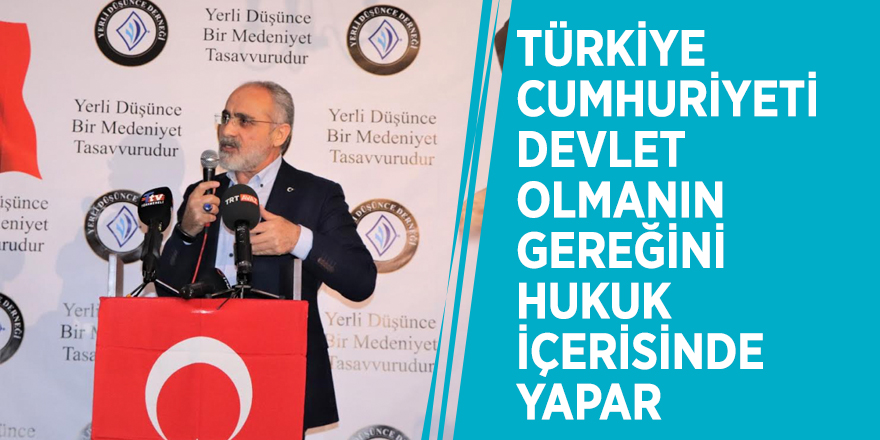 """Yalçın Topçu :""""Türkiye Cumhuriyeti devlet olmanın gereğini hukuk içerisinde yapar"""""""
