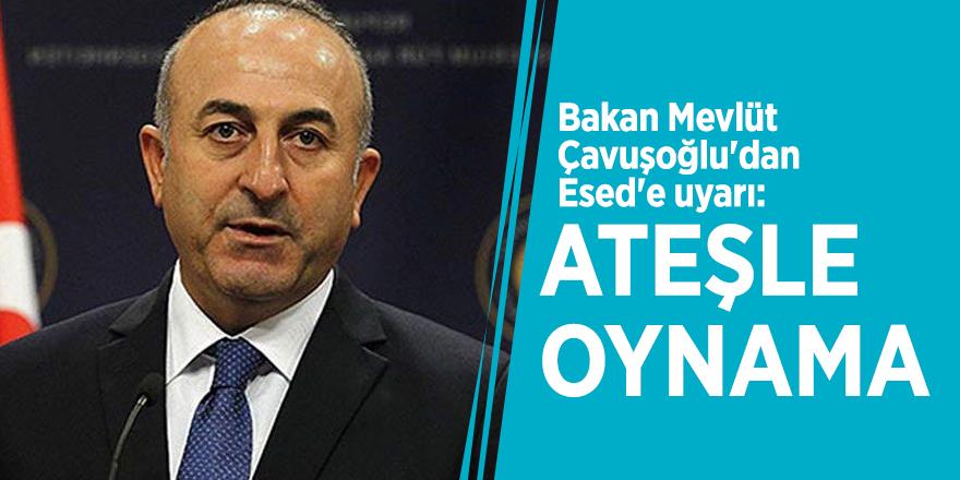 Bakan Mevlüt Çavuşoğlu'dan Esed'e uyarı: Ateşle oynama