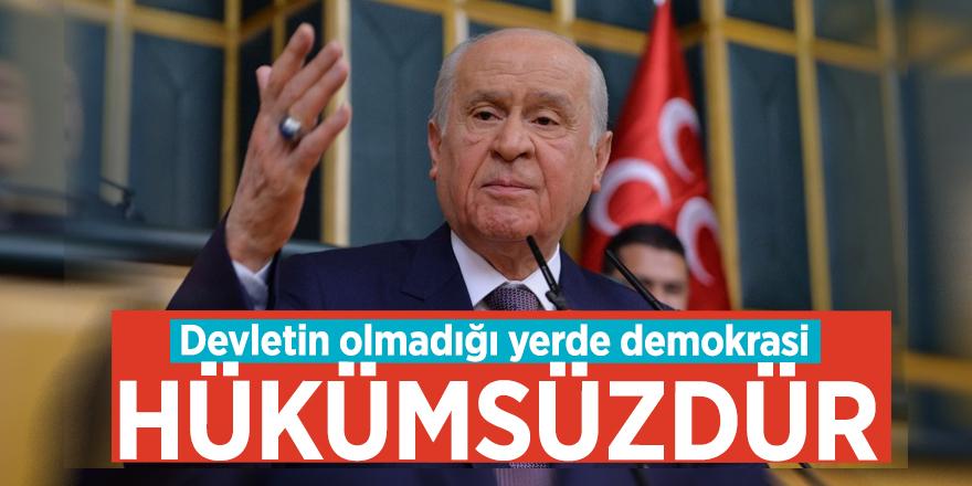 Devlet Bahçeli: Devletin olmadığı yerde demokrasi hükümsüzdür