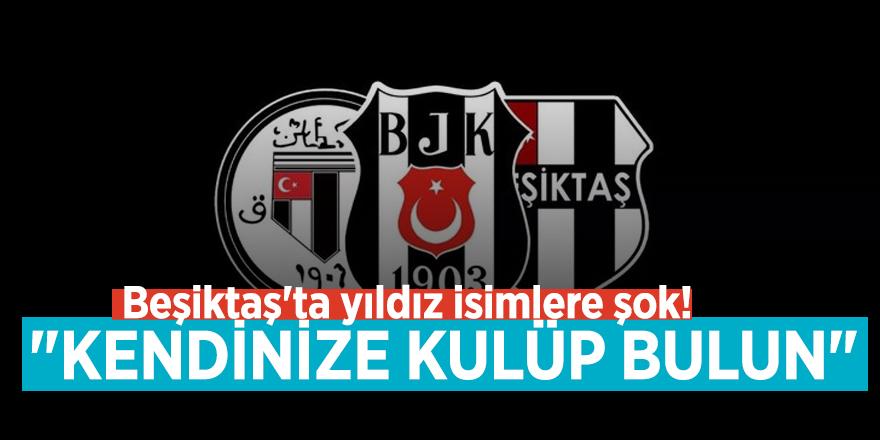 """Beşiktaş'ta yıldız isimlere şok! """"Kendinize kulüp bulun"""""""