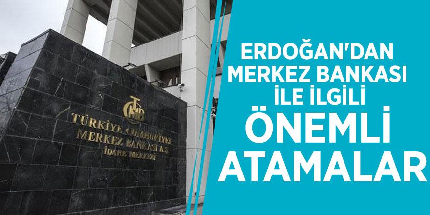 Erdoğan'dan Merkez Bankası ile ilgili önemli atamalar