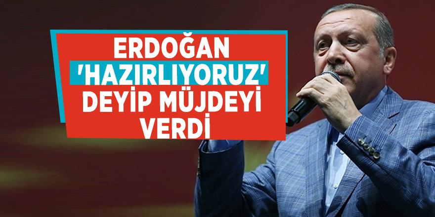 Erdoğan 'Hazırlıyoruz' deyip müjdeyi verdi