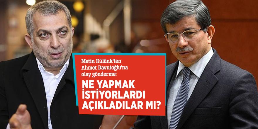 Metin Külünk'ten Ahmet Davutoğlu'na olay gönderme: Ne yapmak istiyorlardı, açıkladılar mı?