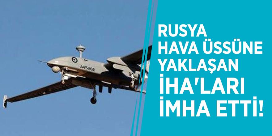 Rusya, hava üssüne yaklaşan İHA'ları imha etti!