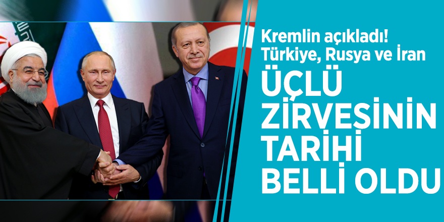Kremlin açıkladı! Türkiye, Rusya ve İran üçlü zirvesinin tarihi belli oldu