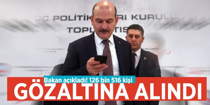 Bakan açıkladı! 126 bin 516 kişi gözaltına alındı