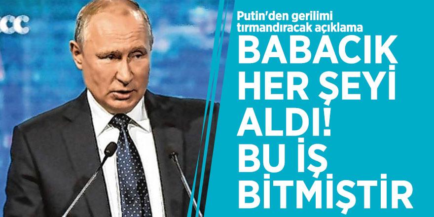 Putin'den gerilimi tırmandıracak açıklama: Babacık her şeyi aldı, bu iş bitmiştir