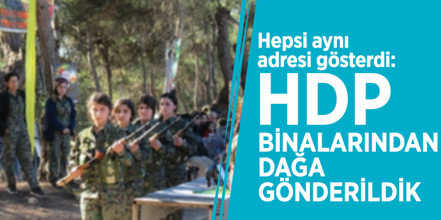 Hepsi aynı adresi gösterdi: HDP binalarından dağa gönderildik
