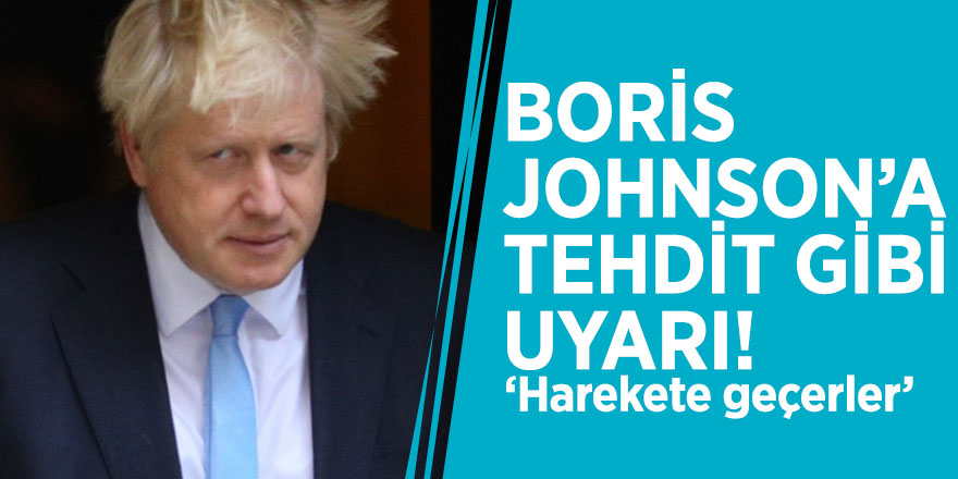 Boris Johnson'a tehdit gibi uyarı! 'Harekete geçerler'