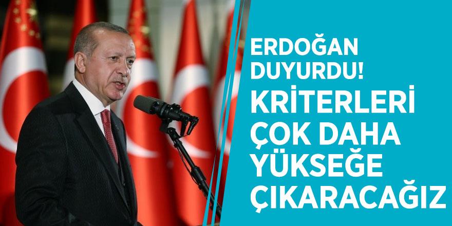 Erdoğan duyurdu! Kriterleri çok daha yükseğe çıkaracağız
