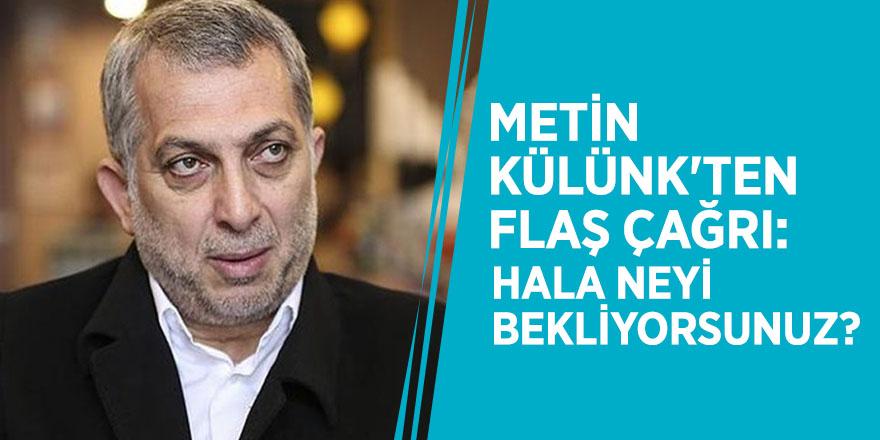 Metin Külünk'ten flaş çağrı: Hala neyi bekliyorsunuz?
