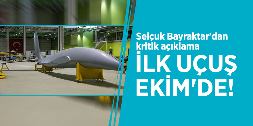 Selçuk Bayraktar'dan kritik açıklama: İlk uçuş Ekim'de!