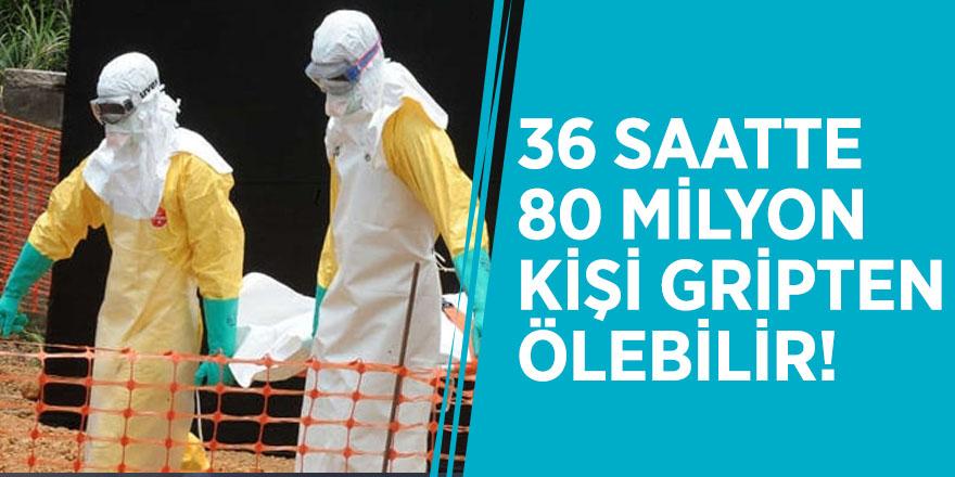 36 saatte 80 milyon kişi gripten ölebilir!