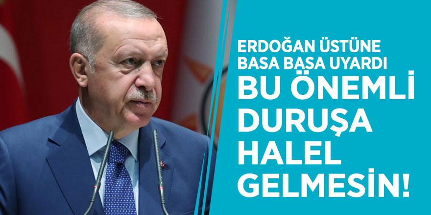 """Erdoğan üstüne basa basa uyardı: """"Bu önemli duruşa halel gelmesin!"""""""