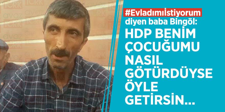 #Evladımıİstiyorum diyen baba Bingöl: HDP benim çocuğunu nasıl götürdüyse öyle getirsin
