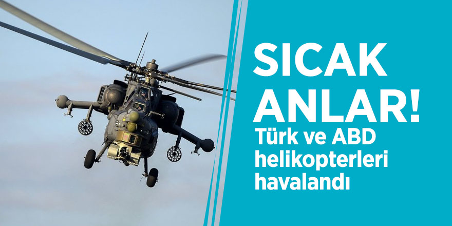 Sıcak anlar! Türk ve ABD helikopterleri havalandı