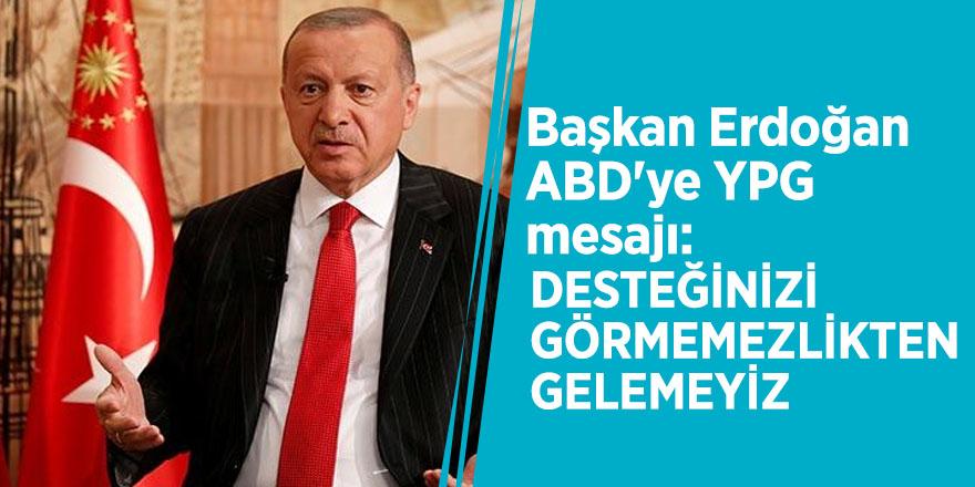Başkan Erdoğan ABD'ye YPG mesajı: Desteğinizi görmemezlikten gelemeyiz