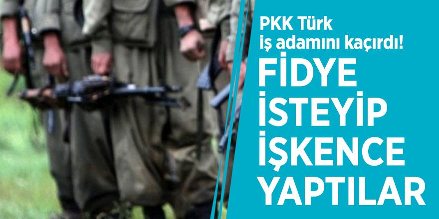 PKK Türk iş adamını kaçırdı! Fidye isteyip, işkence yaptılar