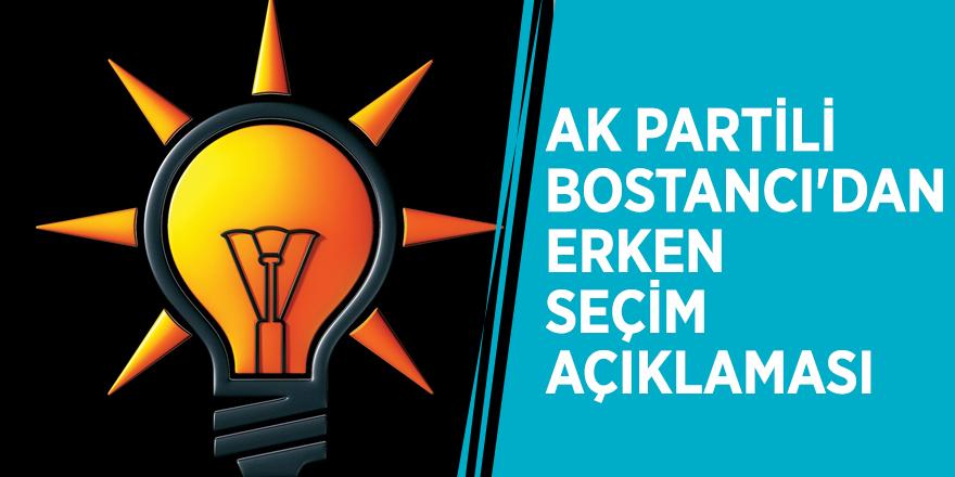 AK Partili Bostancı'dan erken seçim açıklaması