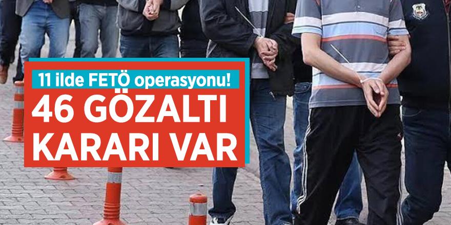 11 ilde FETÖ operasyonu! 46 gözaltı kararı var