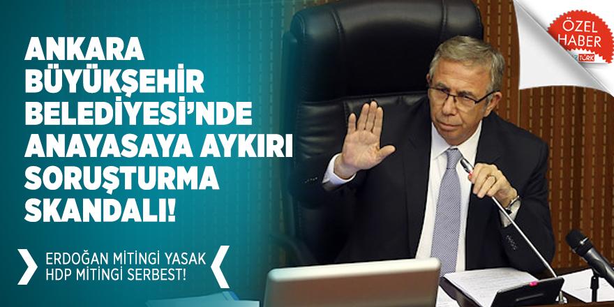 Ankara Büyükşehir Belediyesi'nde anayasaya aykırı soruşturma skandalı! Erdoğan mitingi yasak HDP mitingi serbest!