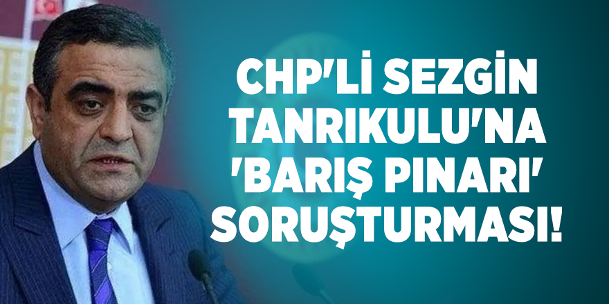 CHP'li Sezgin Tanrıkulu'na 'Barış Pınarı' soruşturması!