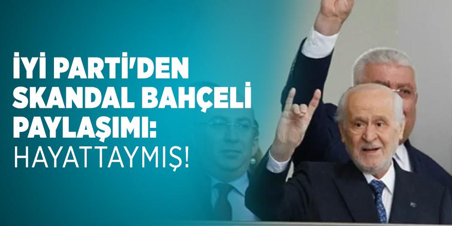 İYİ Parti'den skandal Bahçeli paylaşımı: Hayattaymış!