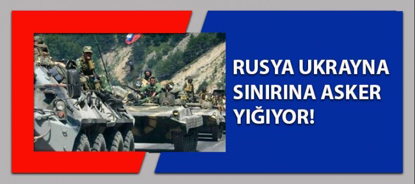 Rusya, Ukrayna sınırına asker yığıyor!