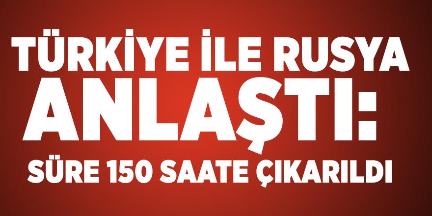Türkiye ile Rusya anlaştı: Süre 150 saate çıkarıldı