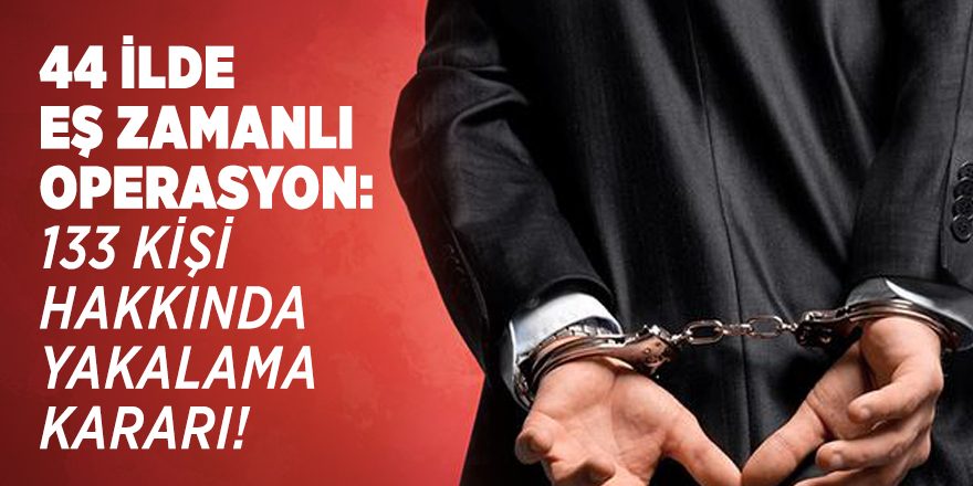 44 ilde eş zamanlı operasyon: 133 kişi hakkında yakalama kararı!